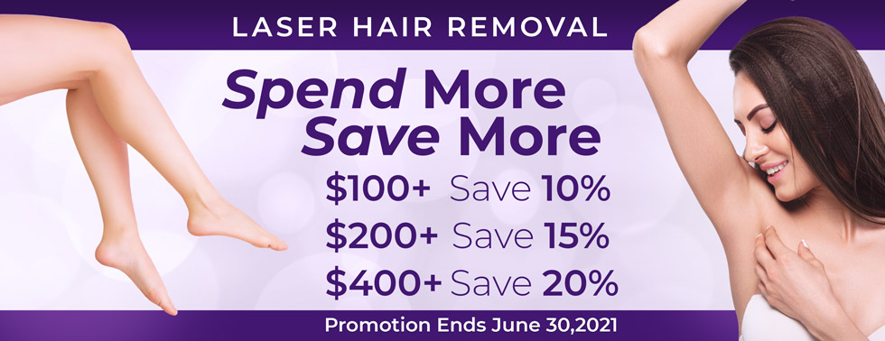 Laser Hair Removal: Spend more, save more. $100+ Save 10%, $200+ save 15%, $400+ save 20%. Promotion ends June 30, 2021.